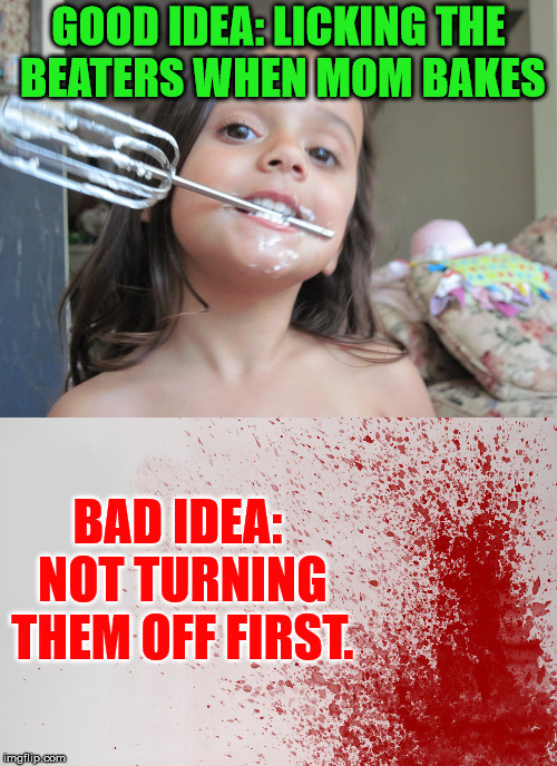 Good Idea: Bad idea | GOOD IDEA: LICKING THE BEATERS WHEN MOM BAKES BAD IDEA: NOT TURNING THEM OFF FIRST. | image tagged in motherhood,baking,good idea,bad idea | made w/ Imgflip meme maker