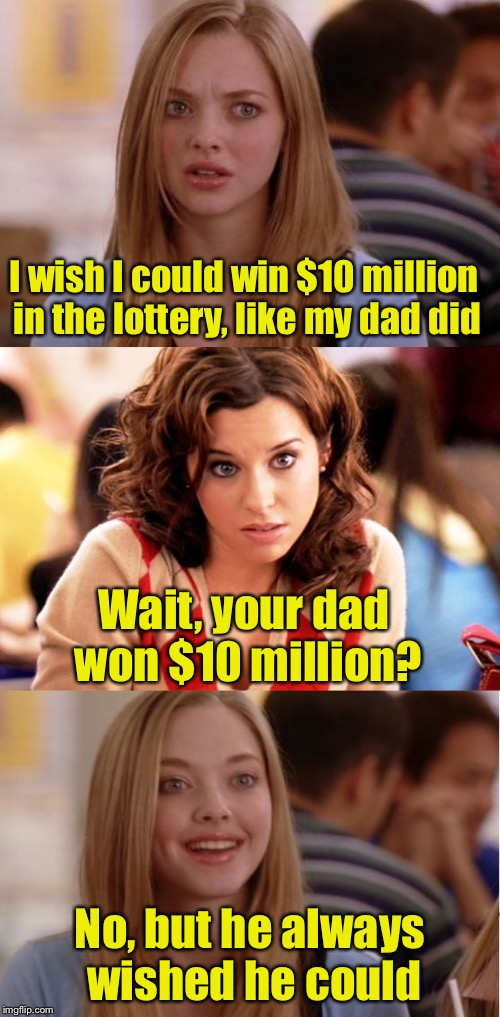 Like father, Like daughter | I wish I could win $10 million in the lottery, like my dad did No, but he always wished he could Wait, your dad won $10 million? | image tagged in blonde pun,memes,lottery,i wish,as you wish | made w/ Imgflip meme maker