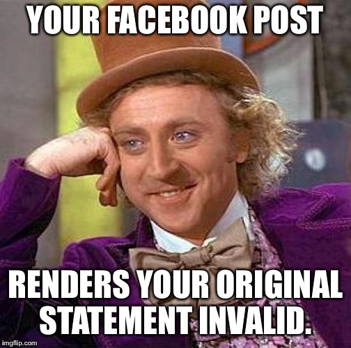 Creepy Condescending Wonka | YOUR FACEBOOK POST RENDERS YOUR ORIGINAL STATEMENT INVALID. | image tagged in creepy condescending wonka,facebook,willy wonka | made w/ Imgflip meme maker