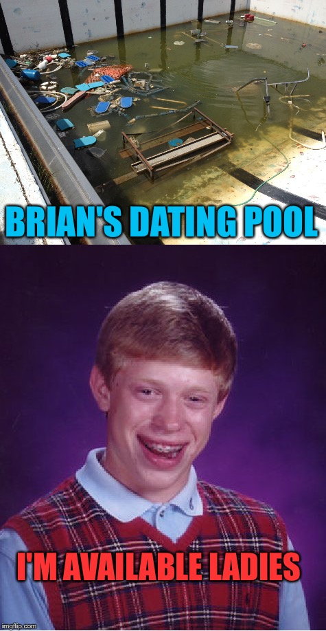You'll need a tetanus shot for that pool. | I'M AVAILABLE LADIES BRIAN'S DATING POOL | image tagged in bad luck brian,dating,memes,funny | made w/ Imgflip meme maker