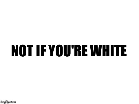 blank white template | NOT IF YOU'RE WHITE | image tagged in blank white template | made w/ Imgflip meme maker