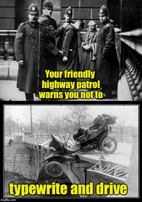 The threat is real | Your friendly highway patrol warns you not to typewrite and drive | image tagged in memes,typewriting while driving,funny memes,highway patrol,warning,modrl t car crash | made w/ Imgflip meme maker