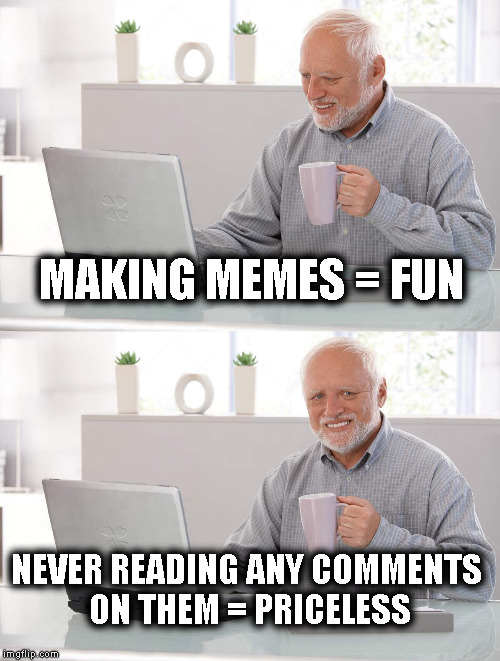 Not Reading Comments = Priceless | MAKING MEMES = FUN NEVER READING ANY COMMENTS ON THEM = PRICELESS | image tagged in old man cup of coffee,meme,comments,old man,coffee,memes | made w/ Imgflip meme maker