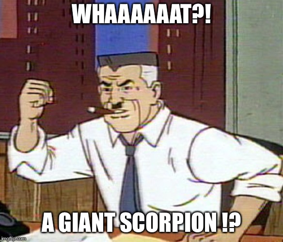 A Scorpion! | WHAAAAAAT?! A GIANT SCORPION !? | image tagged in j jonah jameson,scorpion,like a boss | made w/ Imgflip meme maker