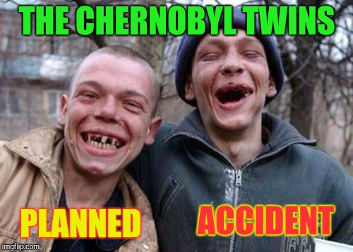 Ugly Twins Meme | THE CHERNOBYL TWINS PLANNED ACCIDENT | image tagged in memes,ugly twins | made w/ Imgflip meme maker