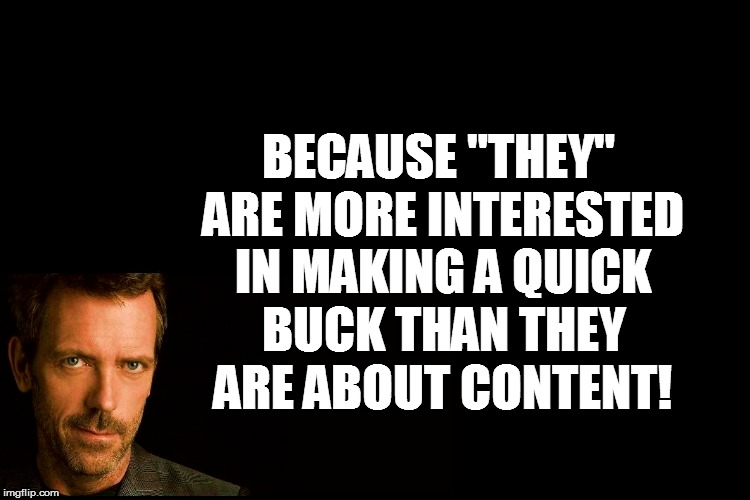 "BECAUSE ""THEY"" ARE MORE INTERESTED IN MAKING A QUICK BUCK THAN THEY ARE ABOUT CONTENT! 
