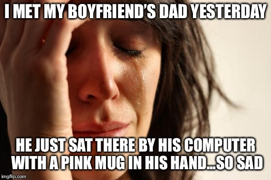 First World Problems | I MET MY BOYFRIEND'S DAD YESTERDAY HE JUST SAT THERE BY HIS COMPUTER WITH A PINK MUG IN HIS HAND...SO SAD | image tagged in memes,first world problems | made w/ Imgflip meme maker