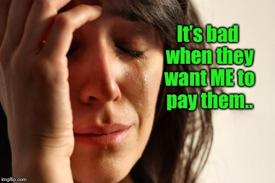 First World Problems Meme | It's bad when they want ME to pay them.. | image tagged in memes,first world problems | made w/ Imgflip meme maker