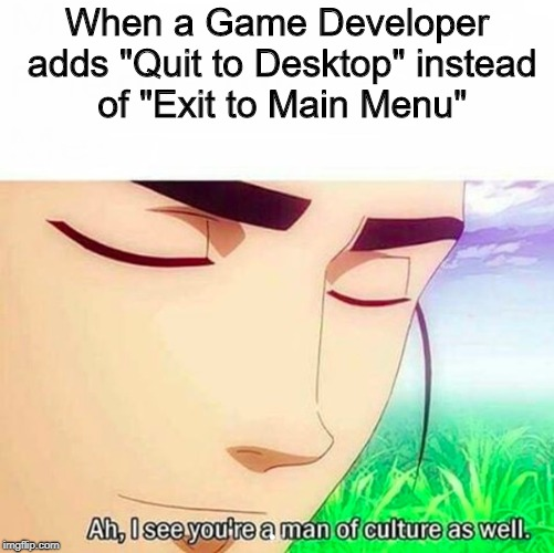 "Ah,I see you are a man of culture as well | When a Game Developer adds ""Quit to Desktop"" instead of ""Exit to Main Menu"" 
