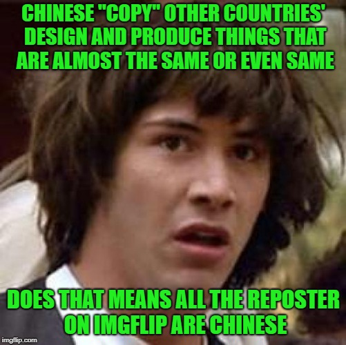 "Who gonna be the first Chinese to repost this? | CHINESE ""COPY"" OTHER COUNTRIES' DESIGN AND PRODUCE THINGS THAT ARE ALMOST THE SAME OR EVEN SAME DOES THAT MEANS ALL THE REPOSTER ON IMGFLIP  