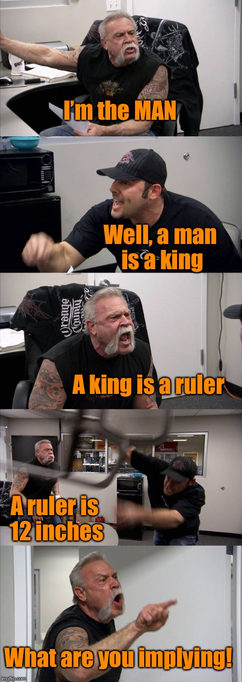 Are you still a man?  | I'm the MAN Well, a man is a king A king is a ruler A ruler is 12 inches What are you implying! | image tagged in memes,american chopper argument,funny joke | made w/ Imgflip meme maker