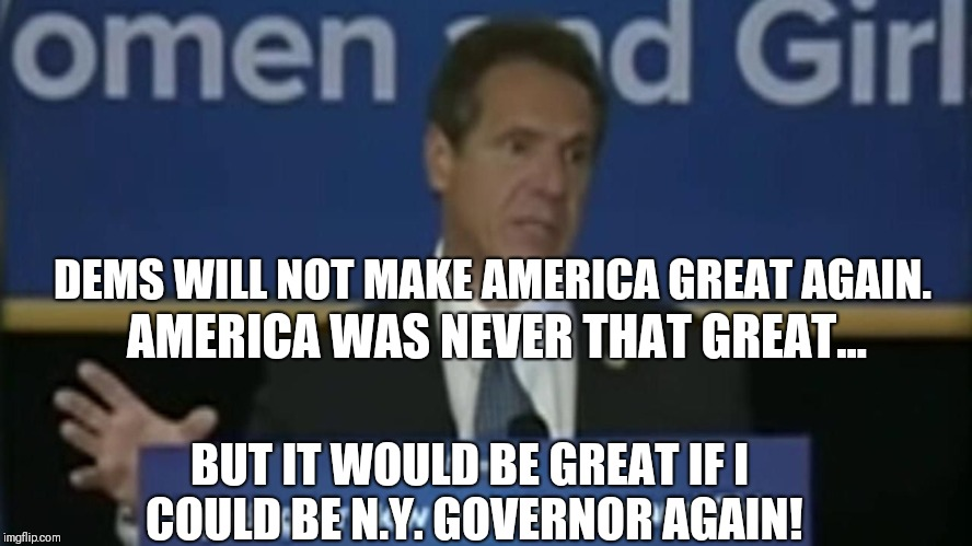 Cuomo: We [Dems] will NOT make America Great Again. America was Never that Great- but it would be Great if i could be N.Y. Gov. |  DEMS WILL NOT MAKE AMERICA GREAT AGAIN. AMERICA WAS NEVER THAT GREAT... BUT IT WOULD BE GREAT IF I COULD BE N.Y. GOVERNOR AGAIN! | image tagged in andrew cuomo,suicide jump man,that would be great,donald trump you're fired,maga,funny memes | made w/ Imgflip meme maker