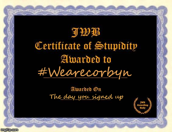 #Wearecorbyn stupidity | #Wearecorbyn The day you signed up | image tagged in corbyn eww,party of haters,momentum students,communist socialist,wearecorbyn,funny | made w/ Imgflip meme maker