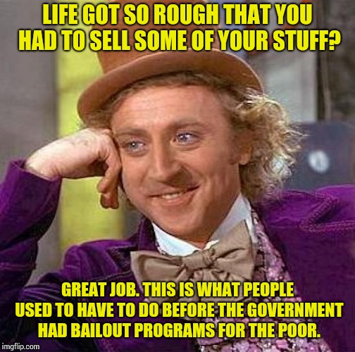 Creepy Condescending Wonka | LIFE GOT SO ROUGH THAT YOU HAD TO SELL SOME OF YOUR STUFF? GREAT JOB. THIS IS WHAT PEOPLE USED TO HAVE TO DO BEFORE THE GOVERNMENT HAD BAILO | image tagged in memes,creepy condescending wonka | made w/ Imgflip meme maker