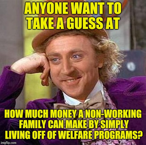 Creepy Condescending Wonka | ANYONE WANT TO TAKE A GUESS AT HOW MUCH MONEY A NON-WORKING FAMILY CAN MAKE BY SIMPLY LIVING OFF OF WELFARE PROGRAMS? | image tagged in memes,creepy condescending wonka | made w/ Imgflip meme maker