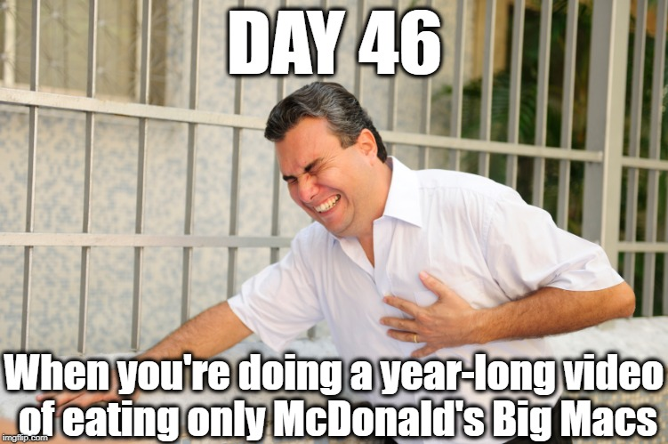 Poor guy. He should've listened to his doctor |  DAY 46; When you're doing a year-long video of eating only McDonald's Big Macs | image tagged in heart attack,stupid | made w/ Imgflip meme maker