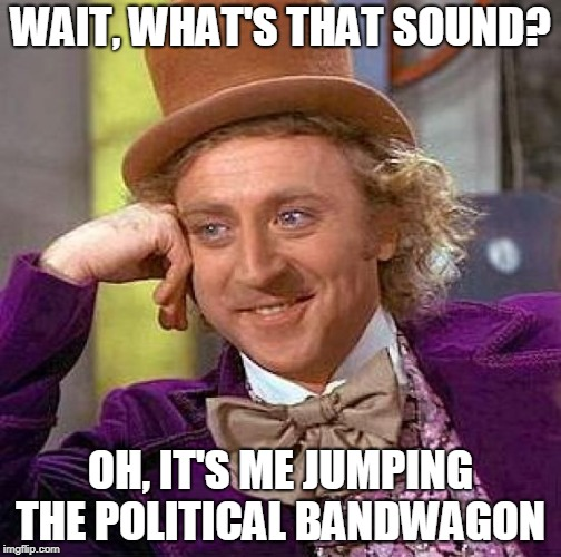 Story of My Life | WAIT, WHAT'S THAT SOUND? OH, IT'S ME JUMPING THE POLITICAL BANDWAGON | image tagged in memes,creepy condescending wonka,funny,politics,bandwagon | made w/ Imgflip meme maker