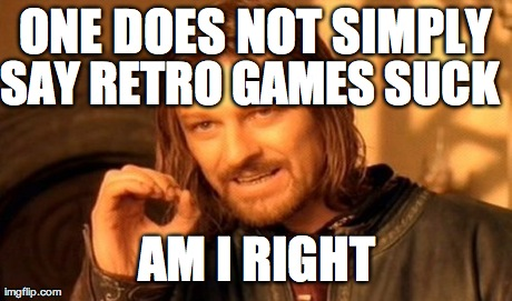 One Does Not Simply Meme | ONE DOES NOT SIMPLY SAY RETRO GAMES SUCK AM I RIGHT | image tagged in memes,one does not simply | made w/ Imgflip meme maker