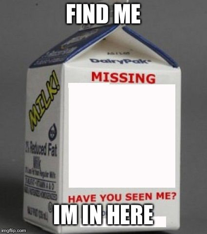Milk carton |  FIND ME; IM IN HERE | image tagged in milk carton | made w/ Imgflip meme maker