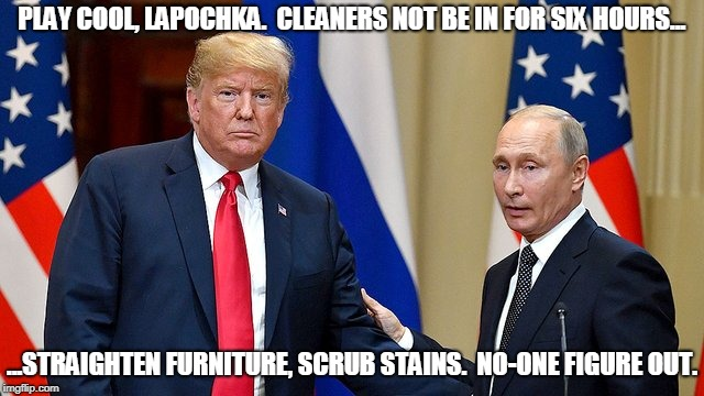 PLAY COOL, LAPOCHKA.  CLEANERS NOT BE IN FOR SIX HOURS... ...STRAIGHTEN FURNITURE, SCRUB STAINS.  NO-ONE FIGURE OUT. | image tagged in putin's puppet | made w/ Imgflip meme maker