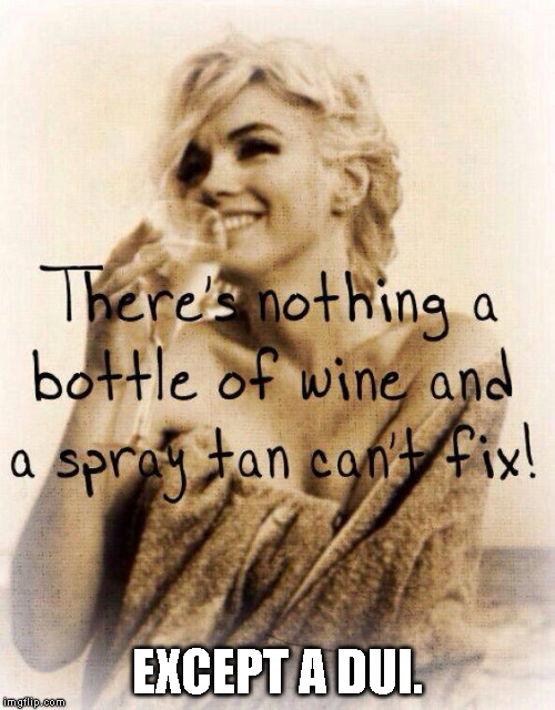 There's nothing a bottle of wine and a spray tan can't fix! Except a DUI. | EXCEPT A DUI. | image tagged in bottle of wine and spray tan,wine,spray tan,tan,dui | made w/ Imgflip meme maker
