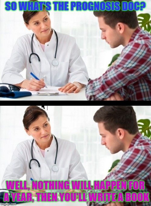 doctor and patient | SO WHAT'S THE PROGNOSIS DOC? WELL, NOTHING WILL HAPPEN FOR A YEAR, THEN YOU'LL WRITE A BOOK | image tagged in doctor and patient | made w/ Imgflip meme maker