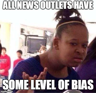 Wut? | ALL NEWS OUTLETS HAVE SOME LEVEL OF BIAS | image tagged in wut | made w/ Imgflip meme maker