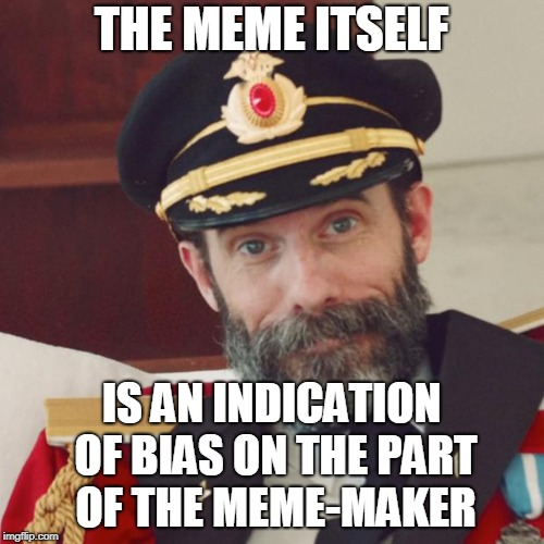 Captain Obvious | THE MEME ITSELF IS AN INDICATION OF BIAS ON THE PART OF THE MEME-MAKER | image tagged in captain obvious | made w/ Imgflip meme maker