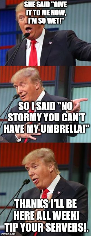 "It's high time he should stand down and go do stand up!  | SHE SAID ""GIVE IT TO ME NOW, I'M SO WET!"" THANKS I'LL BE HERE ALL WEEK! TIP YOUR SERVERS!. SO I SAID ""NO STORMY YOU CAN'T HAVE MY UMBRELLA!"" 