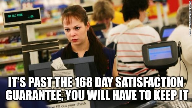 Mad cashier | IT'S PAST THE 168 DAY SATISFACTION GUARANTEE, YOU WILL HAVE TO KEEP IT | image tagged in mad cashier | made w/ Imgflip meme maker