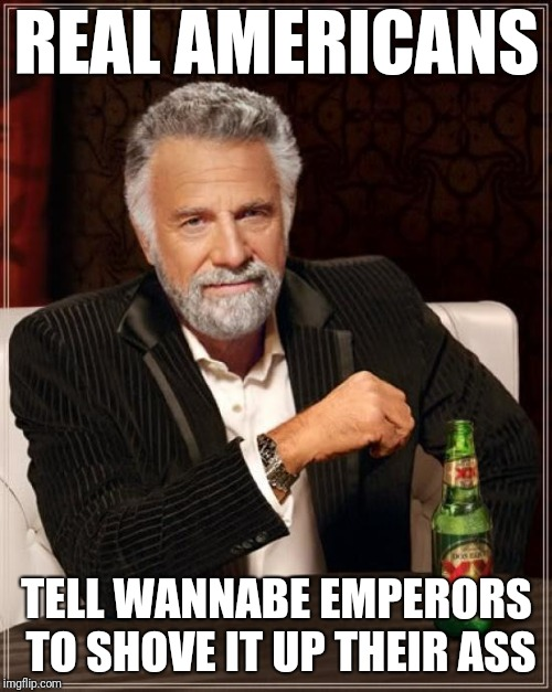 The Most Interesting Man In The World Meme | REAL AMERICANS TELL WANNABE EMPERORS TO SHOVE IT UP THEIR ASS | image tagged in memes,the most interesting man in the world | made w/ Imgflip meme maker