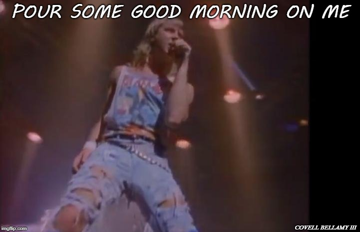 Def Leppard | POUR SOME GOOD MORNING ON ME COVELL BELLAMY III | image tagged in def leppard | made w/ Imgflip meme maker