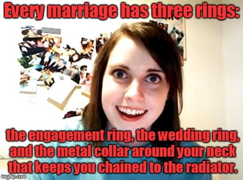 The old ball and chain. | Every marriage has three rings: the engagement ring, the wedding ring, and the metal collar around your neck that keeps you chained to the r | image tagged in memes,overly attached girlfriend,wedding,married,life is hard,it's a nice day for a white wedding | made w/ Imgflip meme maker