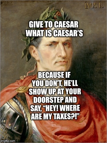 "Caesar and The Bible  | GIVE TO CAESAR WHAT IS CAESAR'S BECAUSE IF YOU DON'T, HE'LL SHOW UP AT YOUR DOORSTEP AND SAY, ""HEY! WHERE ARE MY TAXES?!"" 