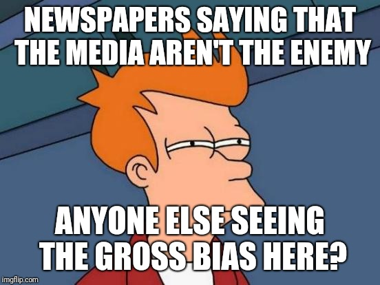 Futurama Fry | NEWSPAPERS SAYING THAT THE MEDIA AREN'T THE ENEMY ANYONE ELSE SEEING THE GROSS BIAS HERE? | image tagged in memes,futurama fry | made w/ Imgflip meme maker