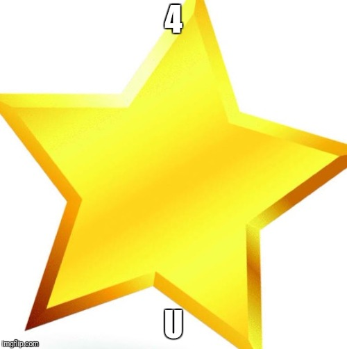 gold star | 4 U | image tagged in gold star | made w/ Imgflip meme maker