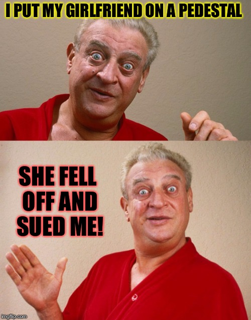 Hopefully it wasn't a big pedestal. | I PUT MY GIRLFRIEND ON A PEDESTAL SHE FELL OFF AND SUED ME! | image tagged in rodney dangerfield,pedestal,girlfriend,memes,funny | made w/ Imgflip meme maker