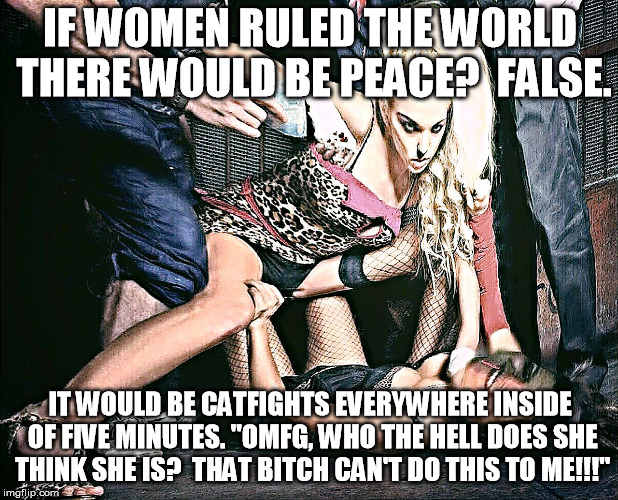 "Catfight | IF WOMEN RULED THE WORLD THERE WOULD BE PEACE?  FALSE. IT WOULD BE CATFIGHTS EVERYWHERE INSIDE OF FIVE MINUTES. ""OMFG, WHO THE HELL DOES SHE 