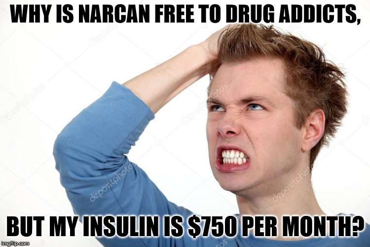 We should readjust our priorities. | WHY IS NARCAN FREE TO DRUG ADDICTS, BUT MY INSULIN IS $750 PER MONTH? | image tagged in angry man | made w/ Imgflip meme maker