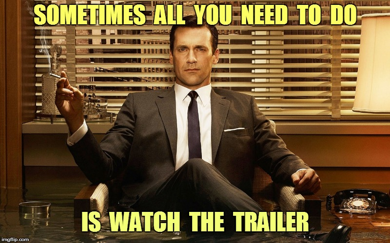 SOMETIMES  ALL  YOU  NEED  TO  DO IS  WATCH  THE  TRAILER | made w/ Imgflip meme maker