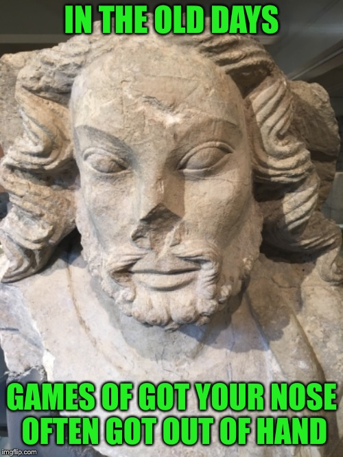 Alas poor York | IN THE OLD DAYS GAMES OF GOT YOUR NOSE OFTEN GOT OUT OF HAND | image tagged in statue | made w/ Imgflip meme maker
