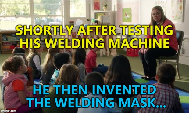 Once his sight returned... :) | SHORTLY AFTER TESTING HIS WELDING MACHINE HE THEN INVENTED THE WELDING MASK... | image tagged in teachers tvland,memes,welding,inventions | made w/ Imgflip meme maker