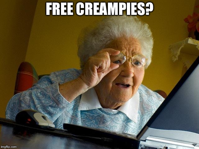 Grandma Finds The Internet | FREE CREAMPIES? | image tagged in memes,grandma finds the internet | made w/ Imgflip meme maker