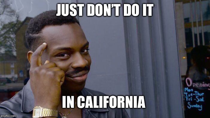 Roll Safe Think About It Meme | JUST DON'T DO IT IN CALIFORNIA | image tagged in memes,roll safe think about it | made w/ Imgflip meme maker