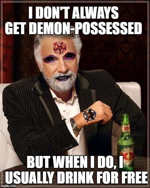 Most Interesting Man | I DON'T ALWAYS GET DEMON-POSSESSED BUT WHEN I DO, I USUALLY DRINK FOR FREE | image tagged in funny memes,the most interesting man in the world,demon,satanic | made w/ Imgflip meme maker
