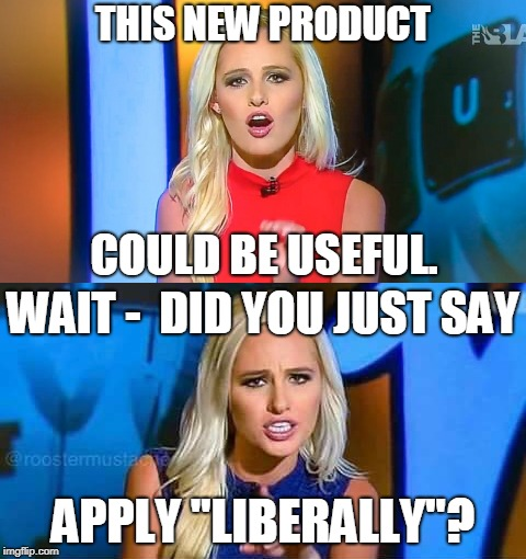 "THIS NEW PRODUCT APPLY ""LIBERALLY""? WAIT -  DID YOU JUST SAY COULD BE USEFUL. 