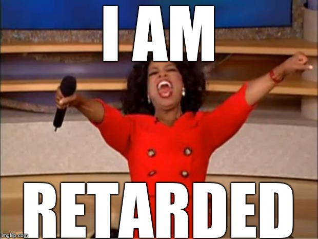 Oprah You Get A Meme | I AM RETARDED | image tagged in memes,oprah you get a | made w/ Imgflip meme maker