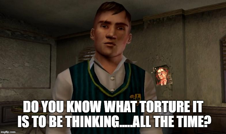 Gary Smith | DO YOU KNOW WHAT TORTURE IT IS TO BE THINKING.....ALL THE TIME? | image tagged in gary smith bully,gary,gary smith,bully,scholarship edition,jimmy | made w/ Imgflip meme maker