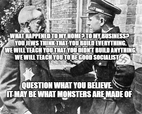 Nazi speaking to Jew | WHAT HAPPENED TO MY HOME? TO MY BUSINESS?  YOU JEWS THINK THAT YOU BUILD EVERYTHING.  WE WILL TEACH YOU THAT YOU DIDN'T BUILD ANYTHING. WE W | image tagged in nazi speaking to jew | made w/ Imgflip meme maker