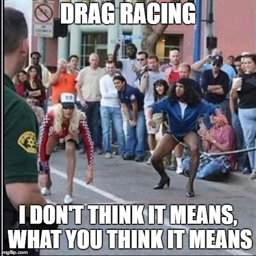 I hope nobody gets their panties in a bunch over this. | DRAG RACING I DON'T THINK IT MEANS, WHAT YOU THINK IT MEANS | image tagged in drag queen,racing,gay,random | made w/ Imgflip meme maker